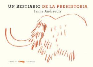 """Portada del libro """"Bestiario de la prehistoria"""", de Ianna Andreadis, editado por Libros del Zorro Rojo"""
